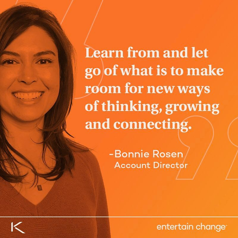 "THIS WEEK: Our newest Account Director Bonnie Rosen reveals how she entertains change. ""Learn from and let go of what is to make room for new ways of thinking, growing and connecting. With the only constants being our curiosity, joy and energy, we will continue to amaze ourselves."""