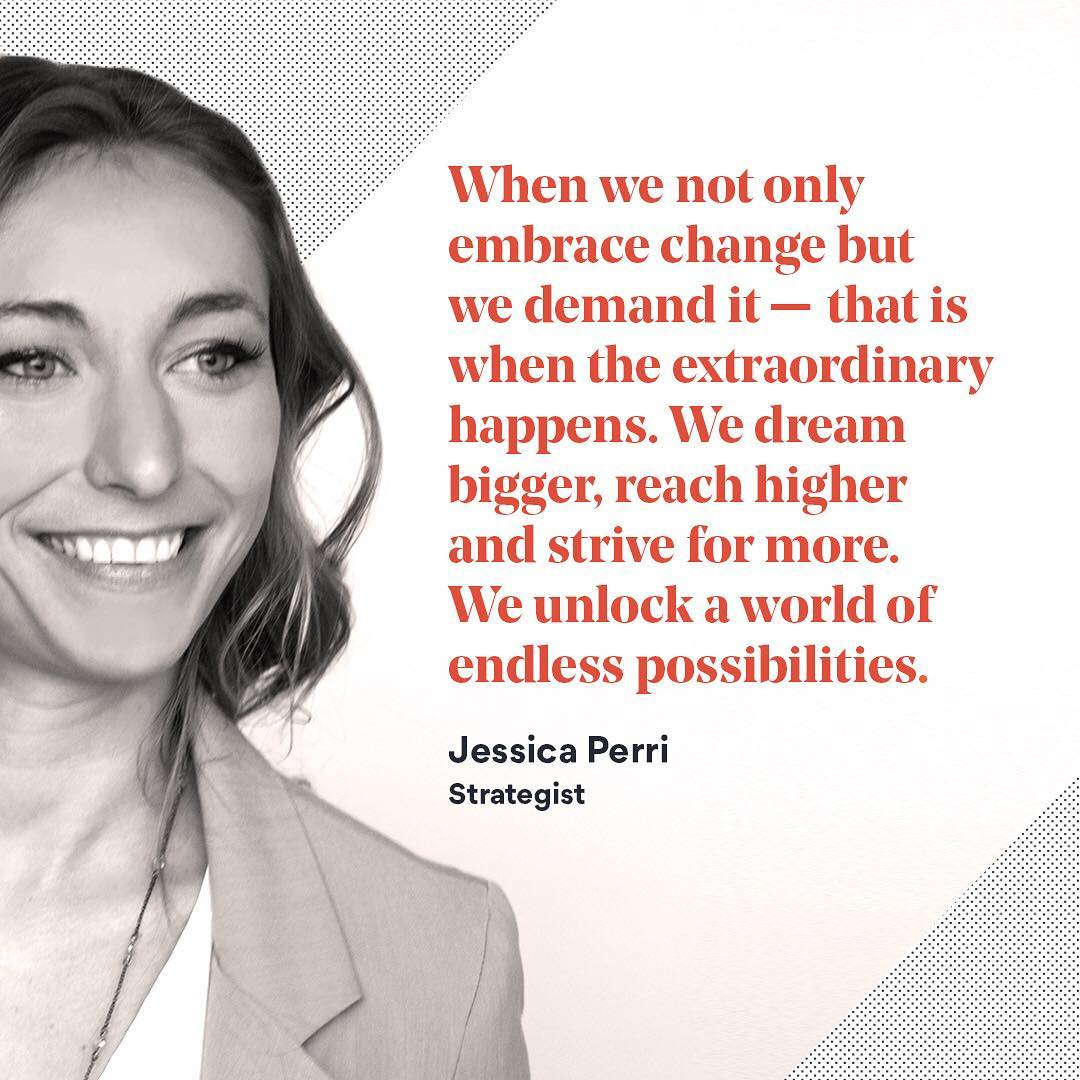 "This week's inspiration to entertain change comes from our strategist, @jessicaliaperri. ""When we not only embrace change but we demand it – that is when the extraordinary happens. We dream bigger, reach higher and strive for more. We unlock a world of endless possibilities."""