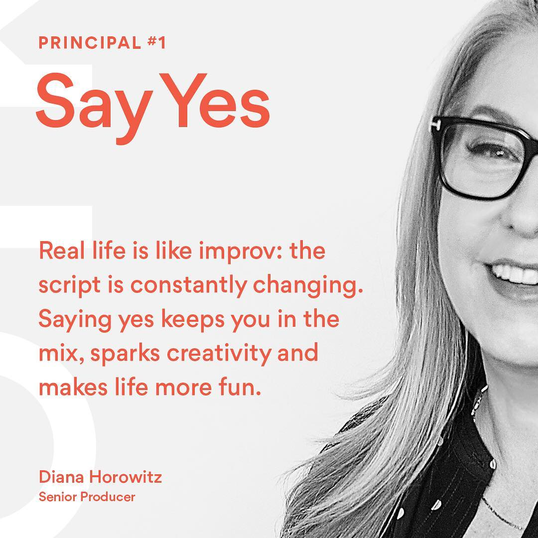 "We're inspired to entertain change this week by Diana R. Horowitz, senior producer at Troika. ""Principal #1: Say yes. Real life is like improv: the script is constantly changing. Saying yes keeps you in the mix, sparks creativity and makes life more fun"